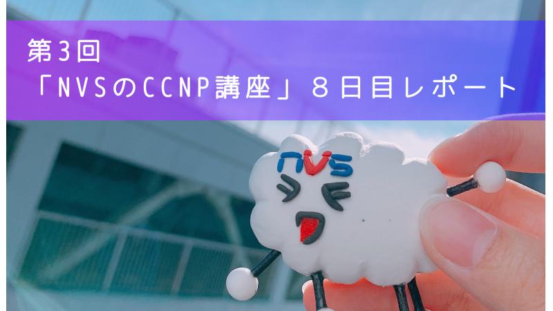 【スキルアップ】第3回「NVSのCCNP講座」8日目レポート